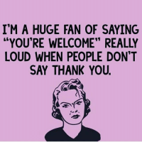 "And then if they do eventually say thank you I usually answer with ""fuck you"" 😊: I'M A HUGE FAN OF SAYING  ""YOU'RE WELCOME"" REALLY  LOUD WHEN PEOPLE DON'T  SAY THANK YOU. And then if they do eventually say thank you I usually answer with ""fuck you"" 😊"