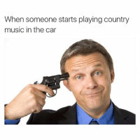 So true, I would rather end my life than listen to a track of Garth Brooks: When someone starts playing country  music in the car So true, I would rather end my life than listen to a track of Garth Brooks