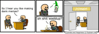 me irl: So I hear you like making  dank memes?  oh shit waddup?  /r meirl  Cyanide and Happiness O Explosm.net me irl
