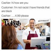 😂😂😂😂 @thebestnochillzone @thefunnyintrovert: Cashier: hi how are you  Customer: I'm not racist I have fiends that are black  Cashier: ....4.99 please 😂😂😂😂 @thebestnochillzone @thefunnyintrovert
