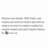 ⠀: Women are simple. With them, yes  means yes and no means yes and no  means no and no means maybe but  maybe means yes and maybe means  no @sarcasm only ⠀