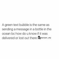 Funny, Memes, and Texting: A green text bubble is the same as  sending a message in a bottle in the  ocean bc how do u know if it was  delivered or lost out there  sarcasm only ⠀