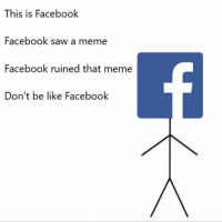 "Facebook is where all good things go to die: ""This is Facebook  Facebook saw a meme  Facebook ruined that meme  Don't be like Facebook"" Facebook is where all good things go to die"