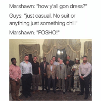 "Chill, Fucking, and Funny: Marshawn: ""how y'all gon dress?""  Guys: ""just casual. No suit or  anything just something chill""  Marshawn: ""FOSHO!""  SBA 0 fucks given"