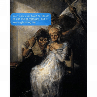 When is eternal oblivion gonna text me back? w- goya.: Each new year l wait for death  to kiss me at midnight, but it  keeps ghosting me. When is eternal oblivion gonna text me back? w- goya.