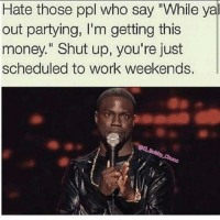 """Shit on that note I'm off till april hahaha ya hating: Hate those ppl who say """"While ya out partying, I'm getting this money."""" Shut up, you're just scheduled to work weekends. Shit on that note I'm off till april hahaha ya hating"""