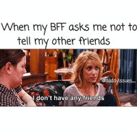 "Friends, Shit, and Weird: When my BFF asks me not to  tell my other friends  daddynssues--  I don't have any friends Do you ever just look at ur BFF and think ""pls never leave me bc I'm weird as shit n ur all I've got""? 'Cause same. CanIComeOverCauseImOutsideUrHouse"