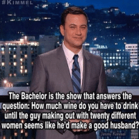Drinking, Funny, and Ups: KIMMEL  The Bachelor is the show that answers the  question: How much wine do you have to drink  until the guy making out with twenty different  women seems like he'd make a good husband?  immy Kimmel ITS HERE! Our first bachelor recap of the season is up and we've found way more to make fun of than the chicken enthusiast. Link in bio and again here! Betches.co-bachelor