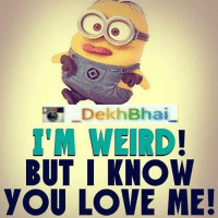 DekhBhai  BUT I KNOW  yOU LOVE ME! Weirdly funny people are always loved 😘❤️-TAG all BestBuddies 😝😝-DekhBhai Minions Memes