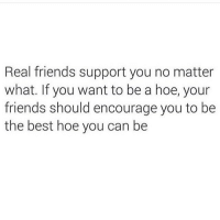 To all my friends: I support and encourage your continued hoe-ism. (@no_fucksgiiven): Real friends support you no matter  what. If you want to be a hoe, your  friends should encourage you to be  the best hoe you can be To all my friends: I support and encourage your continued hoe-ism. (@no_fucksgiiven)