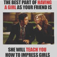 TAG your buddies 😝😝: THE BEST PART OF HAVING  A GIRL  AS YOUR FRIEND IS  SHE WILL  TEACH YOU  HOW TO IMPRESS GIRLS TAG your buddies 😝😝