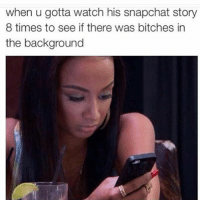 Bitch, Fucking, and Snapchat: when u gotta watch his snapchat story  8 times to see if there was bitches in  the background Who the fuck is that skank whose left leg is in your story!? (@no_fucksgiiven)