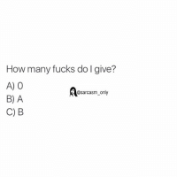 ⠀: How many fucks do I give?  A) 0  @sarcasm only  B) A  C) B ⠀