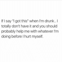 """Even when I'm not drunk you should still help me 😐: If say """"I got this"""" when I'm drunk..  totally don't have it and you should  probably help me with whatever I'm  doing before l hurt myself. Even when I'm not drunk you should still help me 😐"""