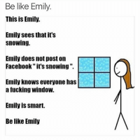 Lmaooooo bruh Hoodclips tagafriend : Be like Emily.  This is Emily.  Emily sees that it's  Snowing.  Emily does not post on  Facebook it's snowing  Emily knows everyone has  a fucking Window  Emily is smart.  Be like Emily Lmaooooo bruh Hoodclips tagafriend