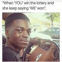 "Yoo miss me with that ""we"" shit.: ""When YOU win the lottery and  she keep saying WE won"" Yoo miss me with that ""we"" shit."