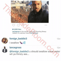 Ass, Blowjob, and Hoe: @lancegross In the woods. Early AM. Shooting Sleepy Hollow. It's cold but I love it!#imblessed   @foreign_baddie3 I swallow 🍤 💦   @lancegross @foreign_baddie3 u should swallow some water wit ya thirsty ass... LanceGross vs fan! 😩 ClapBackSeason