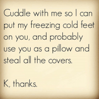 Oi @wotgrindsmygears 😊😊😊: Cuddle with me so I can  put my freezing cold feet  on you, and probably  use you as a pillow and  steal all the covers  K, thanks Oi @wotgrindsmygears 😊😊😊