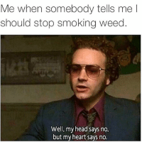Smoke Weed: Me when somebody tells me l  should stop smoking weed  Well, my head says no  but my heart says no.