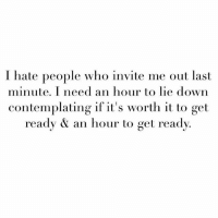 I have to figure out if I can commit to not committing: I hate people who invite me out last  minute. I need an hour to lie down  contemplating if it's worth it to get  ready an hour to get ready I have to figure out if I can commit to not committing