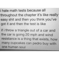 Cars, Funny, and Life: i hate math tests because all  throughout the chapter it's like really  easy shit and then you think you've  got it and then the test is like  if i throw a triangle out of a car and  the car is going 20 mph and wind  resistance is a thing that exists, how  many cupcakes can pedro buy with  one human soul Basically sums up my life (rp:@mflom21 @itsjasonflom)
