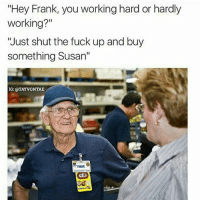"""Why is this so funny lmaoooo: """"Hey Frank, you working hard or hardly  working?""""  """"Just shut the fuck up and buy  something Susan''  IG: @TAYVONTAE  FRANK Why is this so funny lmaoooo"""