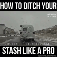 HOW TO DITCH YOUR  02/11/14  P M1M2  ACTUAL POLICE F 00 TA GE  STASH LIKE A PRO  SOURCE YOUTUBE/CHRISTOPHER PEWL This dude @pig is an absolute savage
