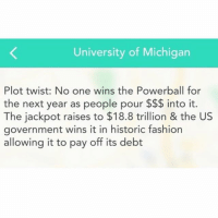 Fashion, Funny, and Powerball: University of Michigan  Plot twist: No one wins the Powerball for  the next year as people pour into it.  The jackpot raises to $18.8 trillion & the US  government wins it in historic fashion  allowing it to pay off its debt 🤔🤔🤔 PlotTwist