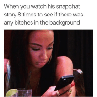 Bitches be cray cray: When you watch his snapchat  story 8 times to see if there was  any bitches in the background Bitches be cray cray