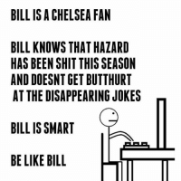 These Bill memes tho 😂😂😂😂: BILL IS A CHELSEA FAN  BILL KNOWS THAT HAZARD  HAS BEEN SHIT THISSEASON  AND DOESNTGET BUTTHURT  AT THE DISAPPEARING JOKES  BILL IS SMART  BE LIKE BILL  LITT These Bill memes tho 😂😂😂😂
