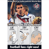 Legend Klose 😓 Double Tap! --Tag A Football Fan - -Great Page >> -  @MYIBRAFACTS: All-time World Cup leading goalscorer Miroslav Klose  SOCCER  Will retire at the end of the season!  LIE  TRY  CRY  A LOT  DOWN  NOT TO CRY  Football fans right now! Legend Klose 😓 Double Tap! --Tag A Football Fan - -Great Page >> -  @MYIBRAFACTS