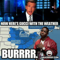 BURRRRRR GUCCIMANE WEATHER: NOW HERE'S GUCCI WITH THE WEATHER  BURRRR.   Lol, stay warm fam! BURRRRRR GUCCIMANE WEATHER