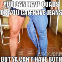 @gymmemesofficial  YOU CAN HAVE QUADS  OR YOU CAN HAVE JEANS  BUT YA CAN'T HAVE BOTH Take your pick.-.-@doyoueven 👈🏼💯