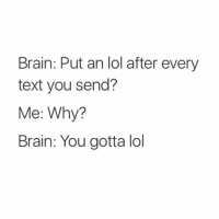 "lol: ""Brain: Put an lol after every text you send? Me: Why? Brain: You gotta lo"" lol"