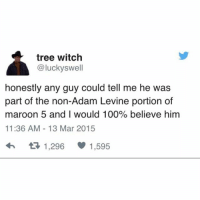 So rude to take all the attention, Adam: tree witch  @lucky swell  honestly any guy could tell me he was  part of the non-Adam Levine portion of  maroon 5 and I would 100% believe him  11:36 AM 13 Mar 2015  tR 1,296  1,595 So rude to take all the attention, Adam