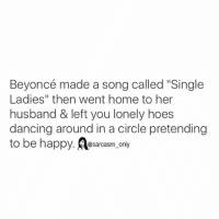 "Beyonce, Dancing, and Funny: Beyoncé made a song called ""Single  Ladies"" then went home to her  husband & left you lonely hoes  dancing around in a circle pretending  to be happy. A@sarcasm only ⠀"