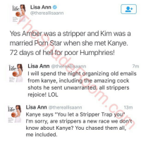 "Amber Rose, Dick Pics, and Kanye: @thereallisaann  Yes Amber was a stripper and Kim was a married Porn Star when she met Kanye. 72 days of hell for poor Humphries!   @thereallisaann  I will spend the night organizing old emails from kanye, including the amazing cock shots he sent unwarranted. all strippers rejoice! LOL   @thereallisaann  Kanye says ""You let a Stripper Trap you"" I'm sorry, are strippers a new race we don't know about Kanye? You chased them all, me included. Oop former pornstar LisaAnn spilling tea on KanyeWest 😩😩"