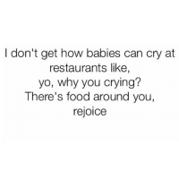 Baby, It's Cold Outside, Crying, and Food: I don't get how babies can cry at  restaurants like,  yo, why you crying?  There's food around you,  rejoice Also babies have no responsibilities, get pushed around in a stroller and get to see boobs every day. Stop complaining.