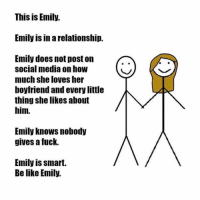 ⠀: This is Emily.  Emily is in arelationship.  Emily does not poston  social media on how  much she loves her  boyfriend and every little  thing she likes about  him.  Emily knows nobody  gives a fuck.  Emily is smart.  Belike Emily. ⠀