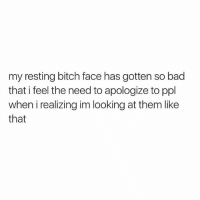 Bad, Bitch, and Girl Memes: my resting bitch face has gotten so bad  that i feel the need to apologize to ppl  when i realizing im looking at them like  that I swear I don't hate you