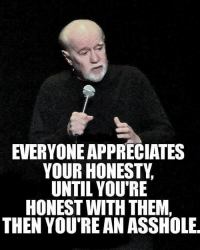 Important.: EVERYONE APPRECIATES YOUR HONESTY,  UNTIL YOU'RE HONEST WITH THEM,  THEN YOU'RE AN ASSHOLE Important.