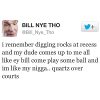 BILL NYE THO  @Bill Nye Tho  i remember digging rocks at recess  and my dude comes up to me all  like ey bill come play some ball and  im like my nigga.. quartz over  courts