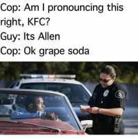 "Nooo: ""Cop: Am I pronouncing this right, KFC? Guy: Its Allen Cop: Ok grape soda"" Nooo"