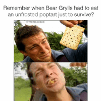 No matter how much help you think Bear gets from his camera crew this was fuckin admirable.: Remember when Bear Grylls had to eat  an unfrosted poptart just to survive?  meme cloud No matter how much help you think Bear gets from his camera crew this was fuckin admirable.