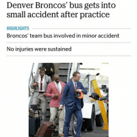"Cars, Denver Broncos, and Funny: Denver Broncos' bus gets into  small accident after practice  HIGHLIGHTS  Broncos' team bus involved in minor accident  No injuries were sustained Scary moment for the Denver Broncosmoments ago ... when a team bus clipped a member of its police escort ... but miraculously, no one was harmed ... TMZ Sports has learned. -We're told a caravan of buses were heading southbound on the 101 Freeway at Route 237 (about 10 mins from the stadium) with an escort of several California Highway Patrol motorcycle officers. -A witness at the scene says a car that was in front of the caravan stopped as the buses approached (the witness thinks the driver mistakenly thought he was being pulled over due the cop presence). The witness says the 1st bus slammed on the brakes - but the 2nd bus had to swerve to avoid hitting bus 1 ... and clipped a CHP motorcycle cop. -Somehow, the cop emerged from the wreck unscathed - and several people who looked like athletic trainers ran to the guy to help out. -Law enforcement confirms ... the officer was taken to a nearby hospital to be checked out - but doesn't appear to have any major injuries. -We're told there didn't appear to be any injuries to any of the players - and the cop appears to be okay, considering the circumstances. -DeMarcus Ware tweeted about the accident - saying, ""To keep the day interesting, we have a small wreck. Looks like everyone is ok though. SB50."""