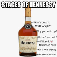 What's your stage? 😂😂😂: STAGES OF HENNESSY   what's good  wyd tonight  why you actin up  oh can't text back  I2ll kiss it  10 missed calls  you a hoe anyway  drake songs in voicemail What's your stage? 😂😂😂