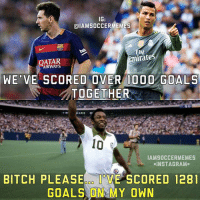 Be Like, Bitch, and Goals: IG  CalAMSOCCERMEMES  Emirate  QATAR  WE VE SCORED OVER 1000  GOALS  TOGETHER  I  IAMSOCCERMEMES  INSTA GRAM.  BITCH PLEASE 000 U  SCORED 1281  GOALS ON MY OWN Pele Be Like!👌😂-Double Tap! --Tag A Football Fan! - -Great Page >> -  @MyIbraFacts