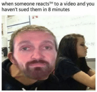 """BRO: when someone reacts"""" to a video and you haven't sued them in 8 minutes BRO"""