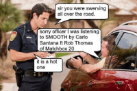 "I'll let it slide this time muñequita.: ""sir you were swerving all over the road.  sorry officer I was listening to SMOOTH by Carlo Santana ft Rob Thomas of Matchbox 20""  it is a hot one I'll let it slide this time muñequita."