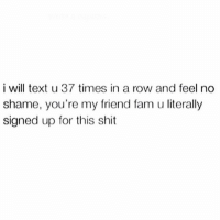 I double text. I triple text. I'll even have a convo with myself. I'll fucking text you all day till you reply lol don't play... 💁🏼: i will text u 37 times in a row and feel no  shame, you're my friend fam u literally  signed up for this shit I double text. I triple text. I'll even have a convo with myself. I'll fucking text you all day till you reply lol don't play... 💁🏼